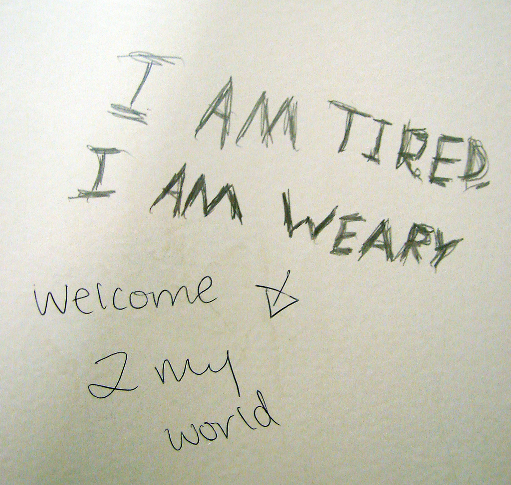 I am tired. I am weary. Welcome 2 my world.